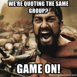 300 - we're quoting the same group? game on!