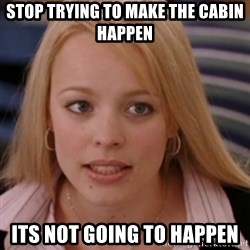 mean girls - STOp trying to make the CABIN happen its not going to happen