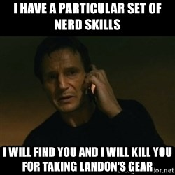 liam neeson taken - I hAve a Particular set of Nerd skills I will find you and I will kill you for taking Landon's gear