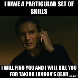 liam neeson taken - I have a particular set of skills I will find you and I will kill you for taking Landon's gear