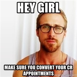 Ryan Gosling Hey  - Hey GIRL make sure you convert your CR appointments