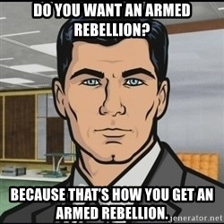 Archer - Do you want an armed reBellion? Because that's how you get an armed rebelLion.