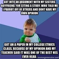 Success Kid - Got into an argument with my sisters boyfriend, for citing a study, who told me I parrot off of others and dont have my own opinion Got an A paper in my college ethics class, because of my opinion and my teacher said it was one of the best hes ever read.