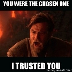"Obi Wan Kenobi ""You were my brother!"" - you were the chosen one I trusted you"