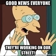 Professor Farnsworth - gOOD NEWS EVERYONE THEY'RE WORKING ON OUR STREET!