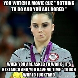 """Not Impressed McKayla - you watch a movie cuz """" nothing to do and you are bored """" when you are asked to work """"it's research and you have no time """" tough world fucktard"""
