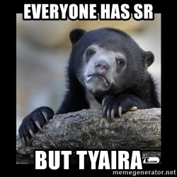 sad bear - Everyone has sr  but tyaira