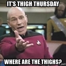 Picard Wtf - It's thigh thursday Where are the thighs?