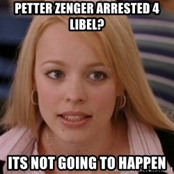 mean girls - Petter zenger arrested 4 libel? Its not Going to happen