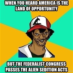 Ash Pedreiro - When you heard America is the land of opportunity but the federalist congress passes the alien sedition acts