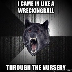 Insanity Wolf - I came in like a wreckingball through the nursery