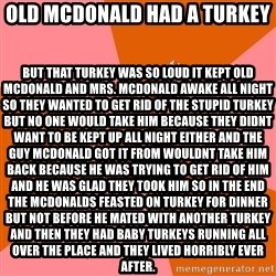 Anti Joke Chicken - Old Mcdonald had a turkey but that turkey was so loud it kept Old mcdonald and mrs. mcdonald awake all night so they wanted to get rid of the stupid turkey but no one would take him because they didnt want to be kept up all night either and the guy Mcdonald got it from wouldnt take him back because he was trying to get rid of him and he was glad they took him so in the end the mcdonalds feasted on turkey for dinner but not before he mated with another turkey and then they had baby turkeys running all over the place and they lived horribly ever after.