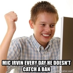 First Day on the internet kid - Mic Irvin every day he doesn't catch a ban