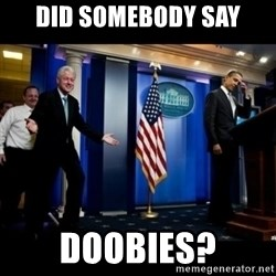 Inappropriate Timing Bill Clinton - Did somebody say doobies?