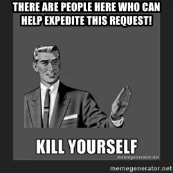 kill yourself guy - There are people here who can help expedite this request!