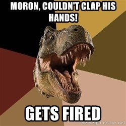 Raging T-rex - Moron, couldn't clap his hands! Gets fired