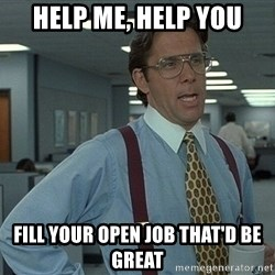 That'd be great guy - help me, help you Fill your open job that'd be great