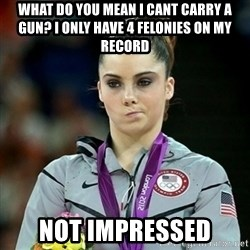 Not Impressed McKayla - WHAT DO YOU MEAN I CANT CARRY A GUN? I ONLY HAVE 4 FELONIES ON MY RECORD NOT IMPRESSED