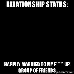 Blank Black - Relationship status: Happily married to my f***** up group of friends