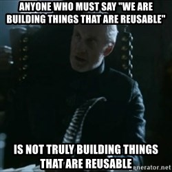 "Tywin Lannister - ANYONE WHO MUST SAY ""WE ARE BUILDING THINGS THAT ARE REUSABLE"" IS NOT TRULY BUILDING THINGS THAT are reusable"