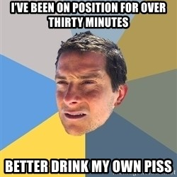 Bear Grylls - I've been on position for over thirty minutes Better drink my own piss