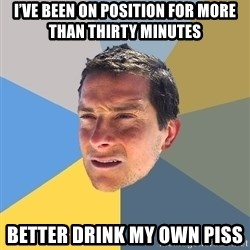 Bear Grylls - I've been on position for more than thirty minutes Better drink my own piss