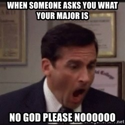 michael scott yelling NO - When someone asks you what your Major is  NO GOD PLEASE NOOOOOO