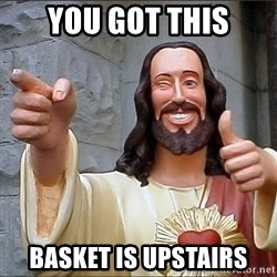 jesus says - YOU GOT THIS BASKET IS UPSTAIRS