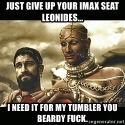 Xerxes - Just give up your iMax seat leonides... I need it for my TumbLer you Beardy fuck.