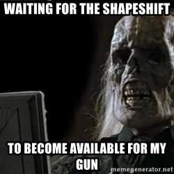 OP will surely deliver skeleton - Waiting for the shapeshift to become available for my gun
