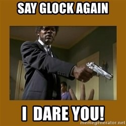 say what one more time - Say glock again I  dare you!