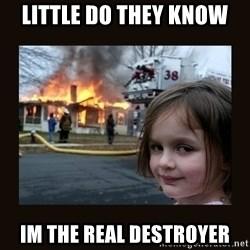 burning house girl - Little do they know  Im the real destroyer