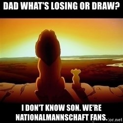 Simba - Dad what's losing OR DRAW? I don't know son. We're nationalmannschaft fans.