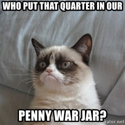 Grumpy cat 5 - Who put that quarter in our penny war jar?