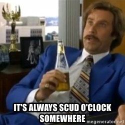 That escalated quickly-Ron Burgundy - It's ALWAYS Scud O'clock Somewhere