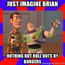 Everywhere - Just imagine Brian nothing but roll outs by Borgers