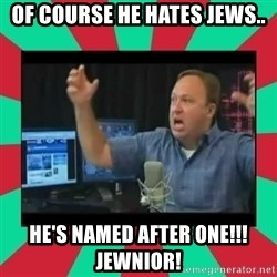 Alex Jones  - Of course he hates Jews.. He's named after one!!!  Jewnior!