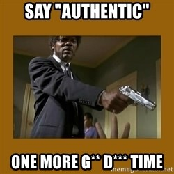 """say what one more time - Say """"authentic"""" One more g** d*** time"""