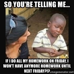 African little boy - SO YOU'RE TELLING ME... IF I DO ALL MY HOMEWORK ON FRIDAY, I WON'T HAVE ANYMORE HOMEWORK UNTIL NEXT FRIDAY?!?