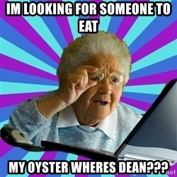 old lady - Im looking for someone to eat  My oyster wheres dean???