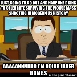 south park aand it's gone - Just going to go out and have one drink to CELEBRATE surviving the worse mass shooting in modern US history aaaaannnddd I'm doing jager bombs