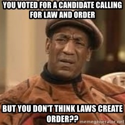 Confused Bill Cosby  - You voted for a candidate calling for Law and order But you don't think laws create order??