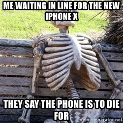 Waiting skeleton meme - Me waiting in line for the new iphone x They say the phone is to die for
