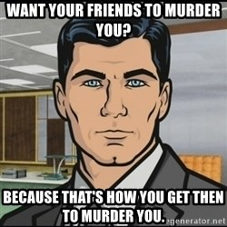 Archer - Want your friends to murder you? Because that's how you get then to murder you.