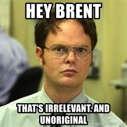 Dwight Meme - HEY BRENT THAT'S irrelevant. AND UNORIGINAL