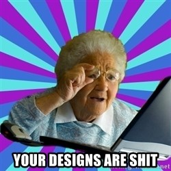 old lady - Your designs are shit
