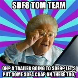 old lady - SDF8 tom team oh? a trailer going to SDF9? let's put some SDF4 crap on there too.