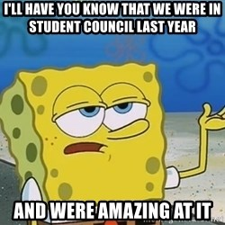 I'll have you know Spongebob - I'll have you know that we were in student council last year and were amazing at it
