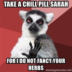 Chill Out Lemur - Take a chill pill sarah for i do not fancy your herbs