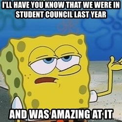 I'll have you know Spongebob - I'll have you know that we were in student council last year and was amazing at it